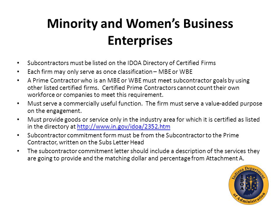 Minority and Women's Business Enterprises Subcontractors must be listed on the IDOA Directory of Certified Firms Each firm may only serve as once classification – MBE or WBE A Prime Contractor who is an MBE or WBE must meet subcontractor goals by using other listed certified firms.