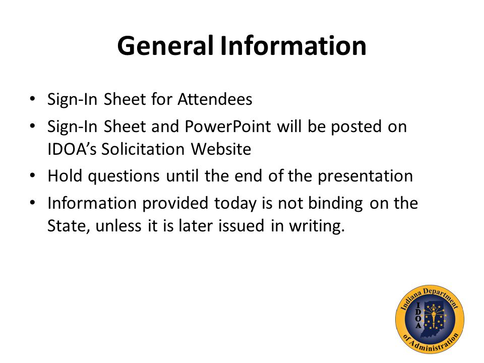General Information Sign-In Sheet for Attendees Sign-In Sheet and PowerPoint will be posted on IDOA's Solicitation Website Hold questions until the end of the presentation Information provided today is not binding on the State, unless it is later issued in writing.