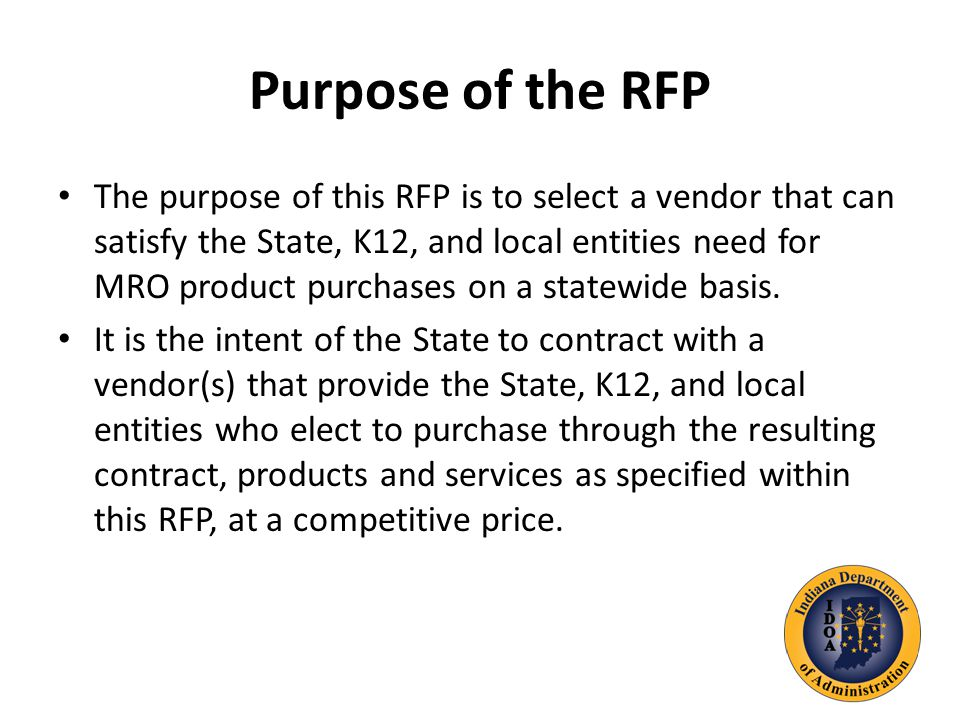 Purpose of the RFP The purpose of this RFP is to select a vendor that can satisfy the State, K12, and local entities need for MRO product purchases on a statewide basis.