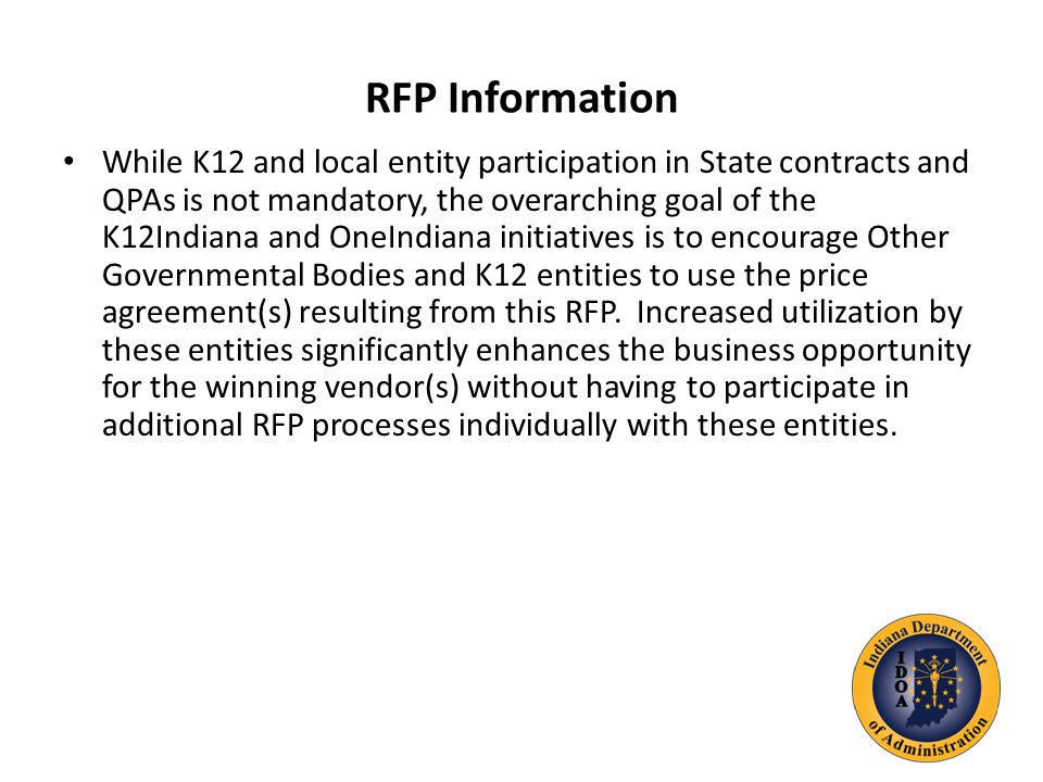 RFP Information While K12 and local entity participation in State contracts and QPAs is not mandatory, the overarching goal of the K12Indiana and OneIndiana initiatives is to encourage Other Governmental Bodies and K12 entities to use the price agreement(s) resulting from this RFP.
