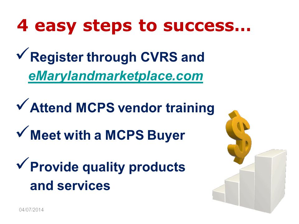 4 easy steps to success… Register through CVRS and eMarylandmarketplace.com Attend MCPS vendor training Meet with a MCPS Buyer Provide quality products and services 04/07/2014