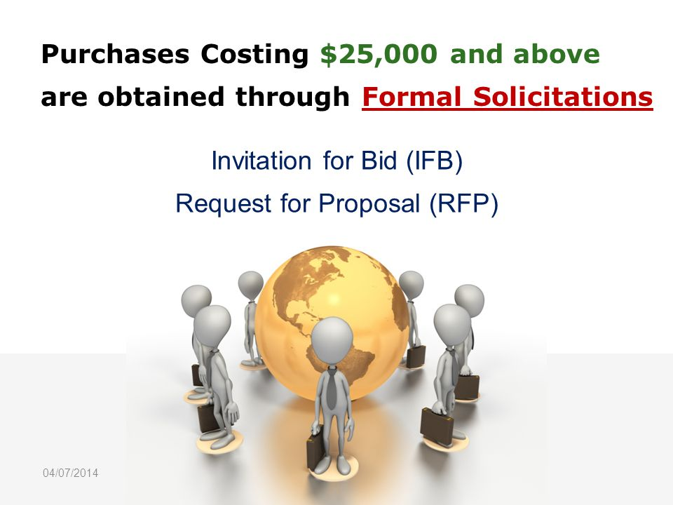Purchases Costing $25,000 and above are obtained through Formal Solicitations Invitation for Bid (IFB) Request for Proposal (RFP) 04/07/2014