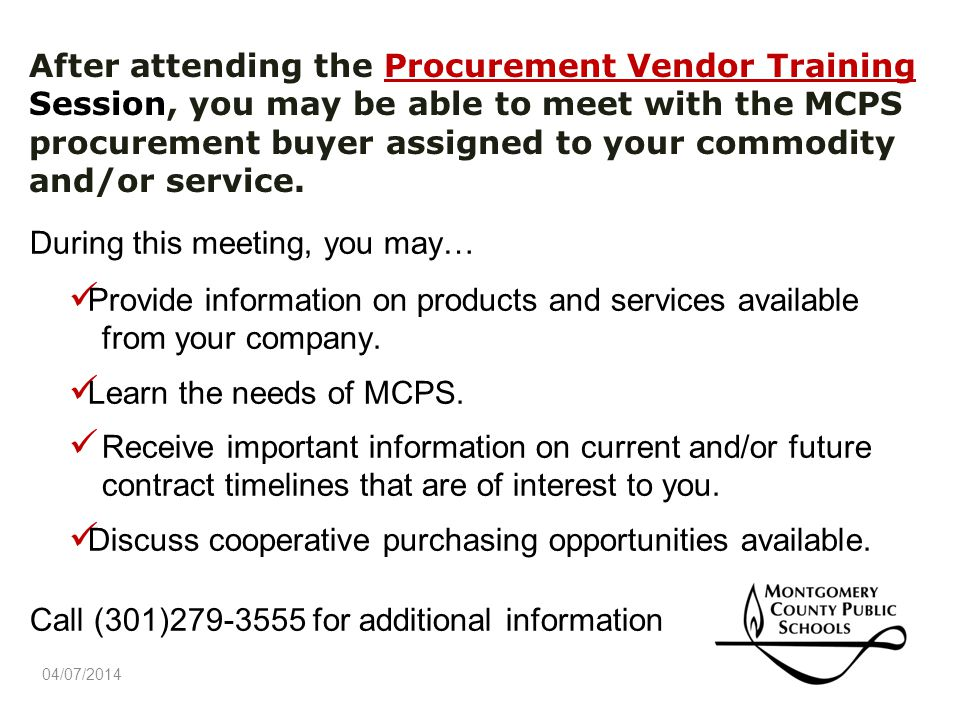 After attending the Procurement Vendor Training Session, you may be able to meet with the MCPS procurement buyer assigned to your commodity and/or service.