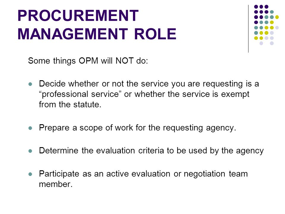 PROCUREMENT MANAGEMENT ROLE Some things OPM will NOT do: Decide whether or not the service you are requesting is a professional service or whether the service is exempt from the statute.