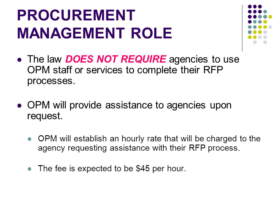 PROCUREMENT MANAGEMENT ROLE The law DOES NOT REQUIRE agencies to use OPM staff or services to complete their RFP processes.