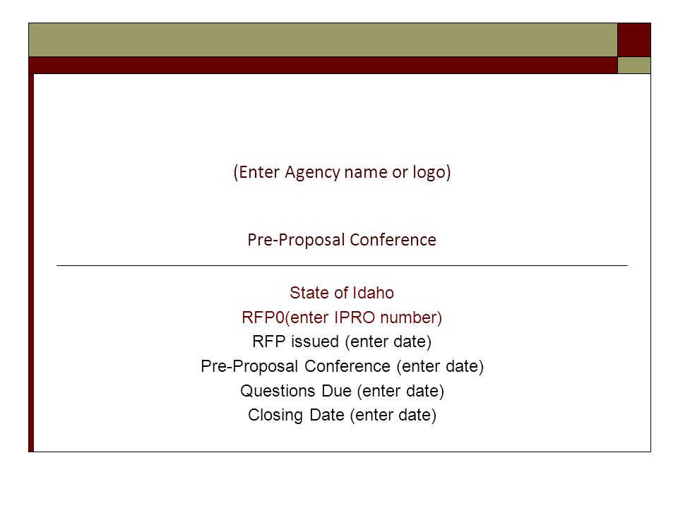 (Enter Agency name or logo) Pre-Proposal Conference State of Idaho RFP0(enter IPRO number) RFP issued (enter date) Pre-Proposal Conference (enter date) Questions Due (enter date) Closing Date (enter date)