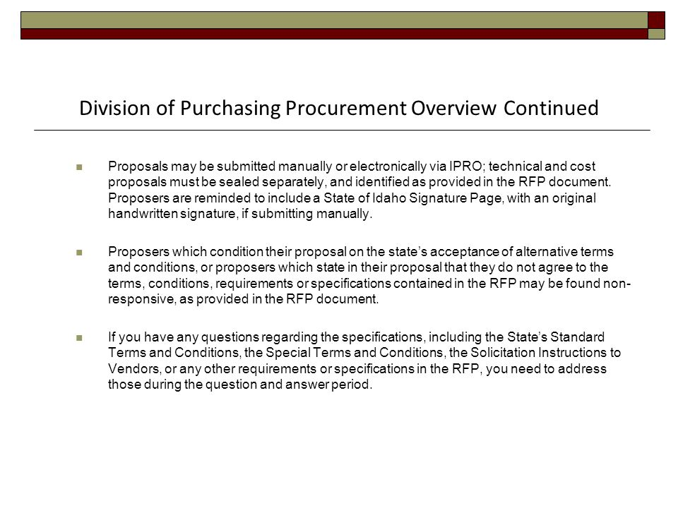 Division of Purchasing Procurement Overview Continued Proposals may be submitted manually or electronically via IPRO; technical and cost proposals must be sealed separately, and identified as provided in the RFP document.