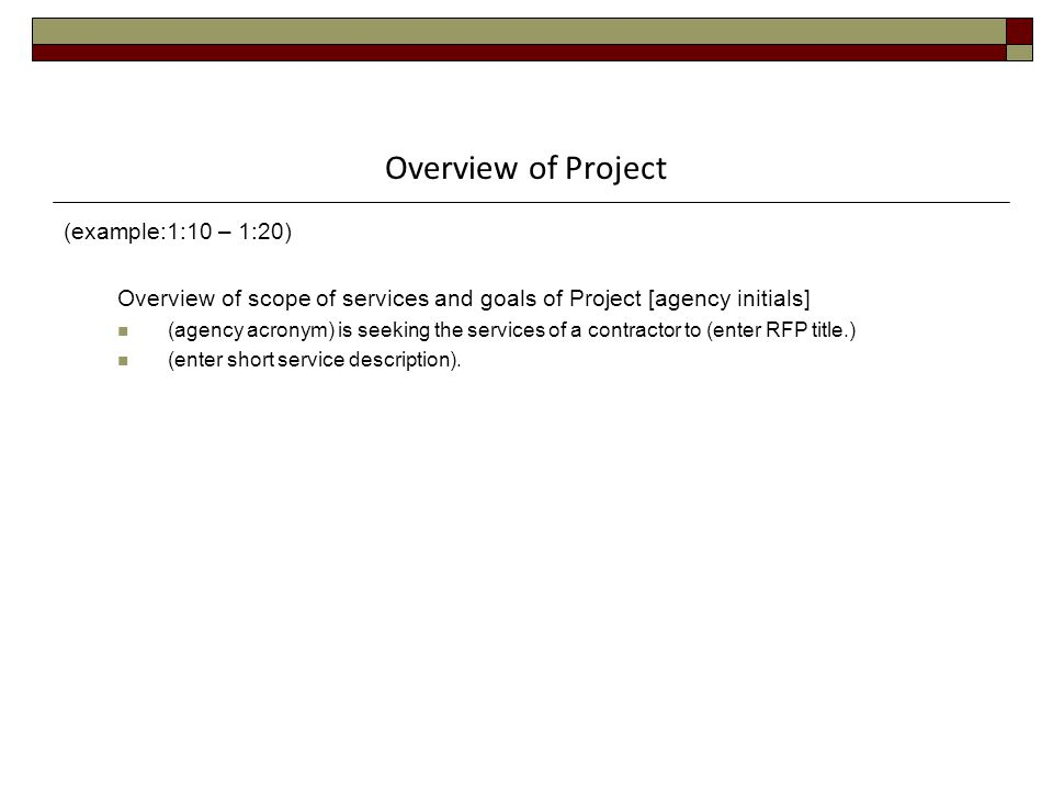 Overview of Project (example:1:10 – 1:20) Overview of scope of services and goals of Project [agency initials] (agency acronym) is seeking the services of a contractor to (enter RFP title.) (enter short service description).