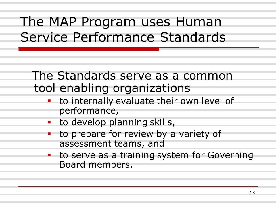 13 The MAP Program uses Human Service Performance Standards The Standards serve as a common tool enabling organizations  to internally evaluate their own level of performance,  to develop planning skills,  to prepare for review by a variety of assessment teams, and  to serve as a training system for Governing Board members.