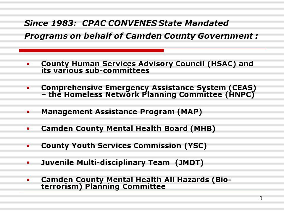 3 Since 1983: CPAC CONVENES State Mandated Programs on behalf of Camden County Government :  County Human Services Advisory Council (HSAC) and its various sub-committees  Comprehensive Emergency Assistance System (CEAS) – the Homeless Network Planning Committee (HNPC)  Management Assistance Program (MAP)  Camden County Mental Health Board (MHB)  County Youth Services Commission (YSC)  Juvenile Multi-disciplinary Team (JMDT)  Camden County Mental Health All Hazards (Bio- terrorism) Planning Committee