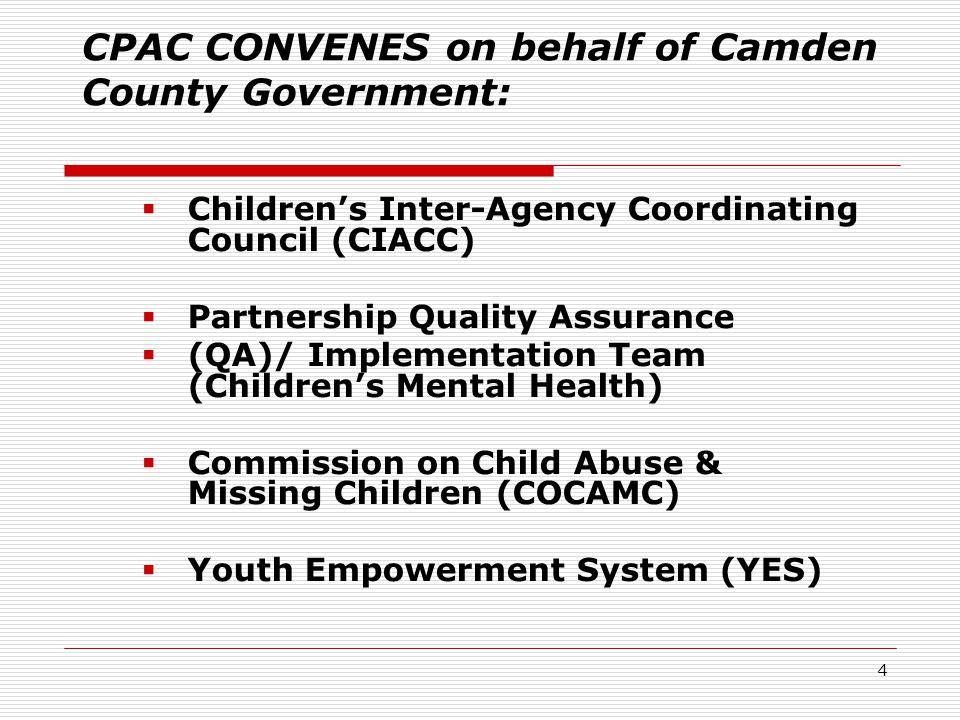 4 CPAC CONVENES on behalf of Camden County Government:  Children's Inter-Agency Coordinating Council (CIACC)  Partnership Quality Assurance  (QA)/ Implementation Team (Children's Mental Health)  Commission on Child Abuse & Missing Children (COCAMC)  Youth Empowerment System (YES)