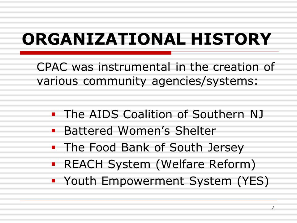 7 ORGANIZATIONAL HISTORY CPAC was instrumental in the creation of various community agencies/systems:  The AIDS Coalition of Southern NJ  Battered Women's Shelter  The Food Bank of South Jersey  REACH System (Welfare Reform)  Youth Empowerment System (YES)