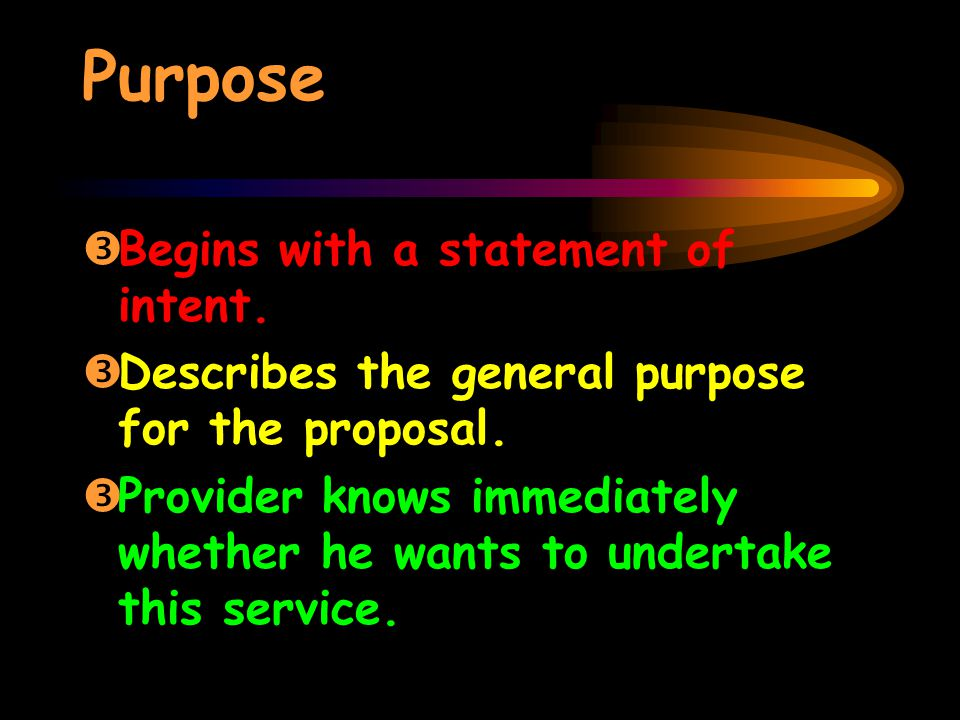 Purpose ŽBegins with a statement of intent. ŽDescribes the general purpose for the proposal.