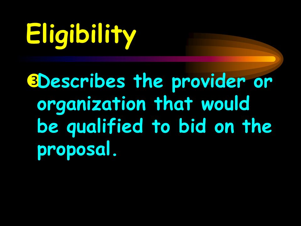 Eligibility ŽDescribes the provider or organization that would be qualified to bid on the proposal.