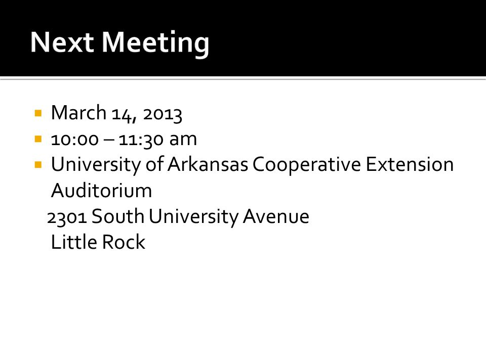  March 14, 2013  10:00 – 11:30 am  University of Arkansas Cooperative Extension Auditorium 2301 South University Avenue Little Rock