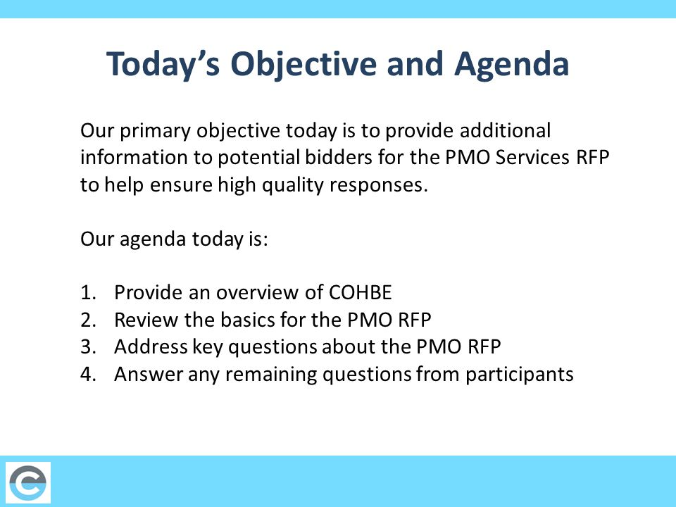 Today's Objective and Agenda Our primary objective today is to provide additional information to potential bidders for the PMO Services RFP to help ensure high quality responses.
