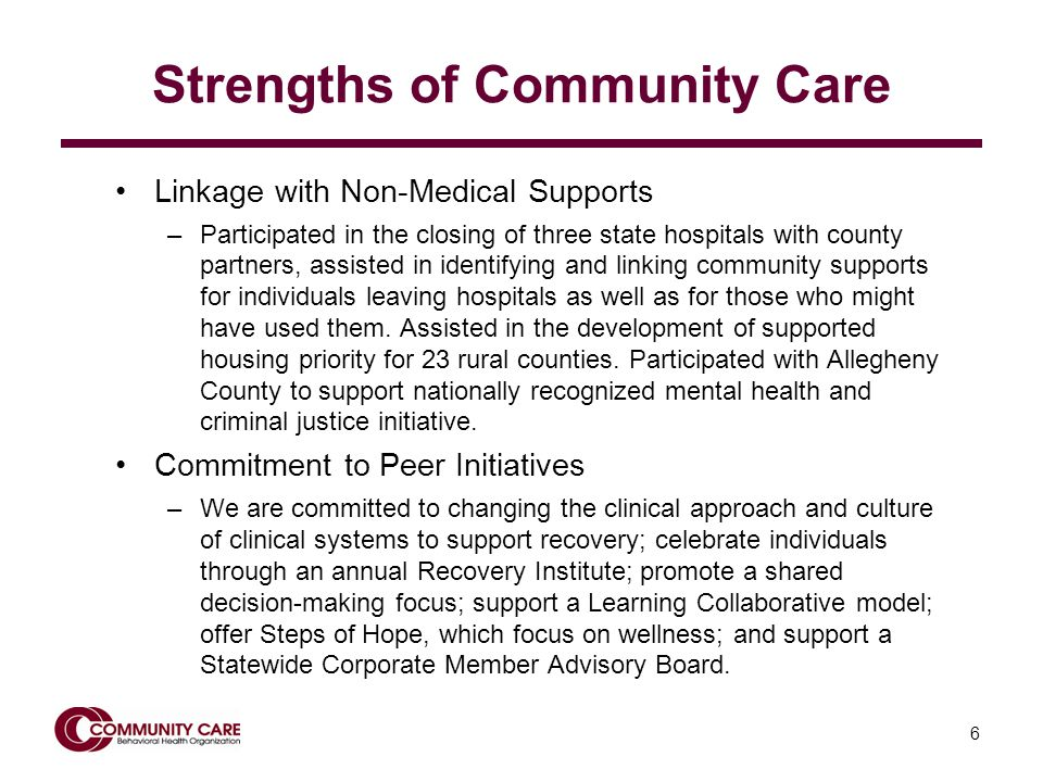 6 Strengths of Community Care Linkage with Non-Medical Supports –Participated in the closing of three state hospitals with county partners, assisted in identifying and linking community supports for individuals leaving hospitals as well as for those who might have used them.