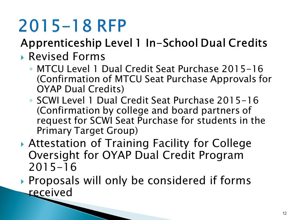 Apprenticeship Level 1 In-School Dual Credits  Revised Forms ◦ MTCU Level 1 Dual Credit Seat Purchase (Confirmation of MTCU Seat Purchase Approvals for OYAP Dual Credits) ◦ SCWI Level 1 Dual Credit Seat Purchase (Confirmation by college and board partners of request for SCWI Seat Purchase for students in the Primary Target Group)  Attestation of Training Facility for College Oversight for OYAP Dual Credit Program  Proposals will only be considered if forms received 12