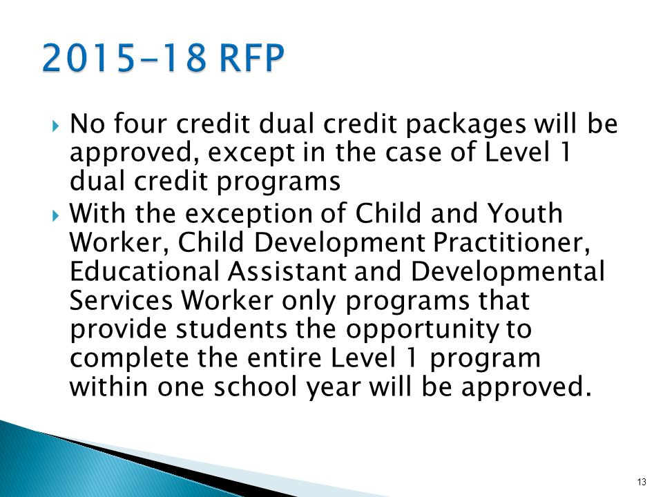  No four credit dual credit packages will be approved, except in the case of Level 1 dual credit programs  With the exception of Child and Youth Worker, Child Development Practitioner, Educational Assistant and Developmental Services Worker only programs that provide students the opportunity to complete the entire Level 1 program within one school year will be approved.