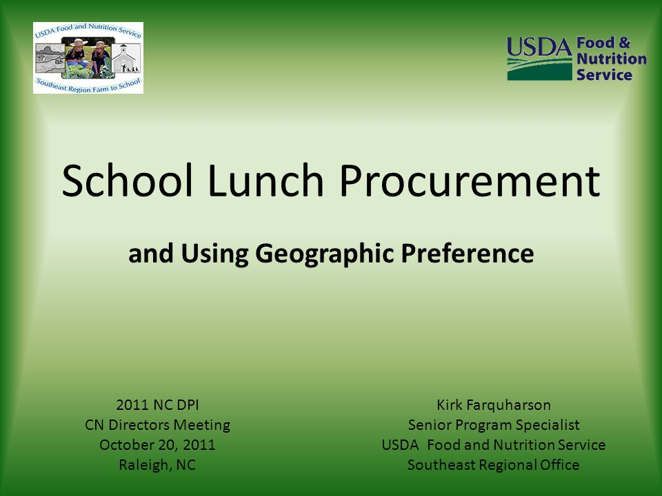 School Lunch Procurement and Using Geographic Preference Kirk Farquharson Senior Program Specialist USDA Food and Nutrition Service Southeast Regional Office 2011 NC DPI CN Directors Meeting October 20, 2011 Raleigh, NC