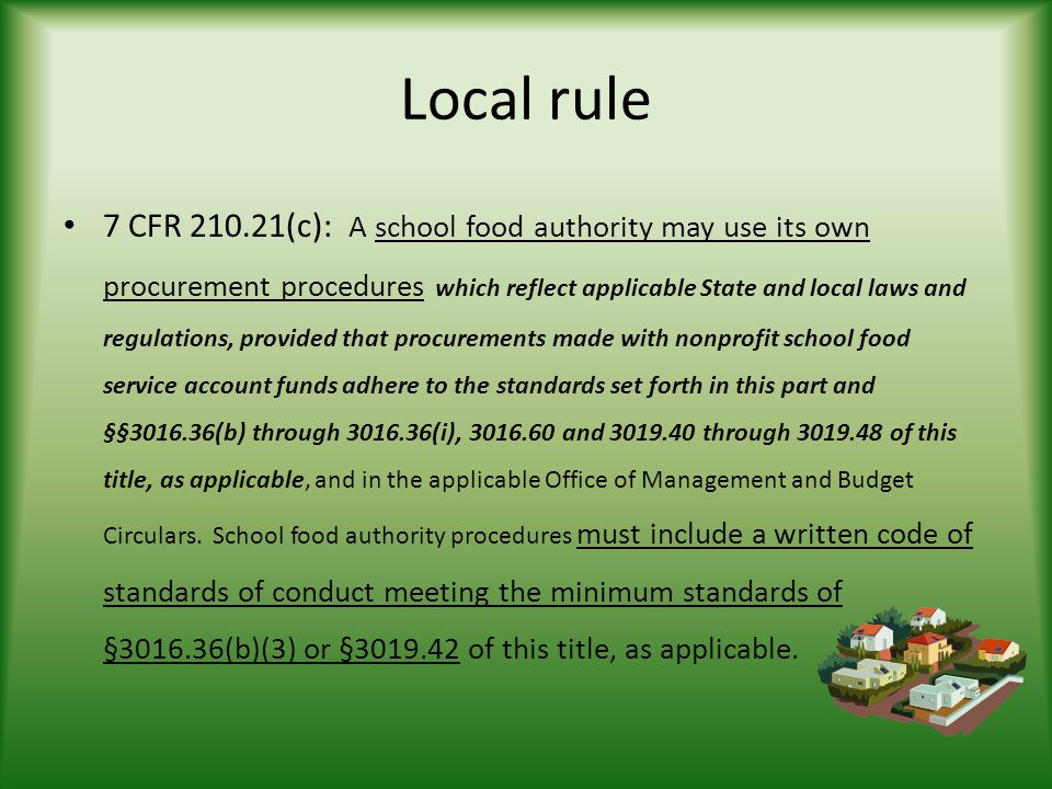 Local rule 7 CFR (c): A school food authority may use its own procurement procedures which reflect applicable State and local laws and regulations, provided that procurements made with nonprofit school food service account funds adhere to the standards set forth in this part and §§ (b) through (i), and through of this title, as applicable, and in the applicable Office of Management and Budget Circulars.