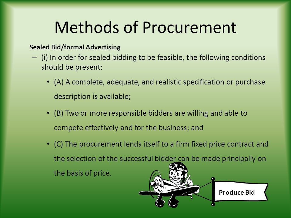 Methods of Procurement – (i) In order for sealed bidding to be feasible, the following conditions should be present: (A) A complete, adequate, and realistic specification or purchase description is available; (B) Two or more responsible bidders are willing and able to compete effectively and for the business; and (C) The procurement lends itself to a firm fixed price contract and the selection of the successful bidder can be made principally on the basis of price.