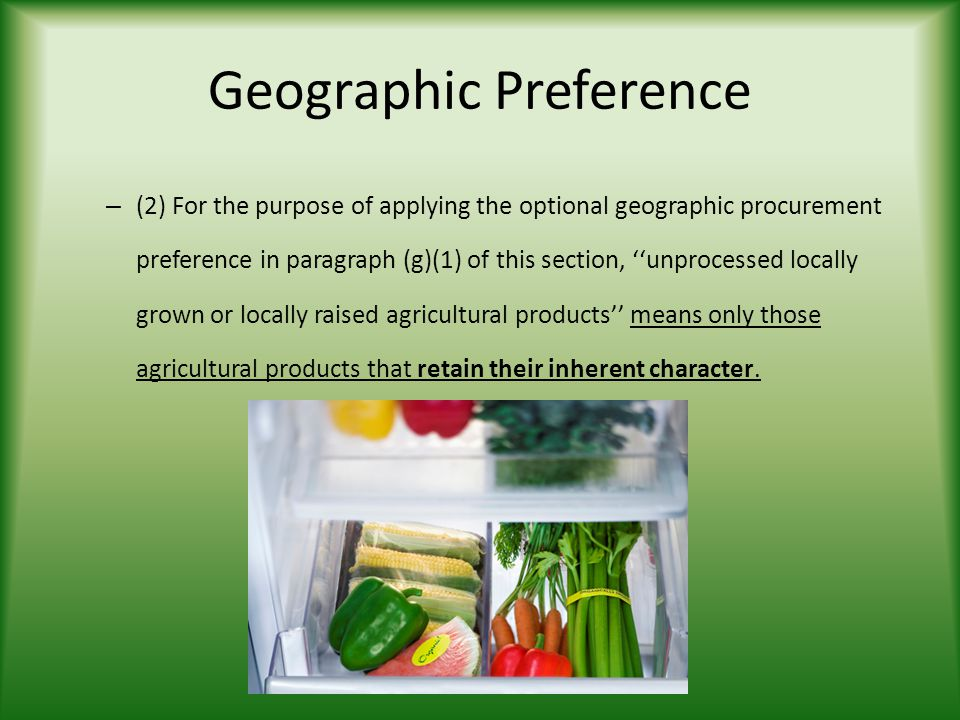 Geographic Preference – (2) For the purpose of applying the optional geographic procurement preference in paragraph (g)(1) of this section, ''unprocessed locally grown or locally raised agricultural products'' means only those agricultural products that retain their inherent character.