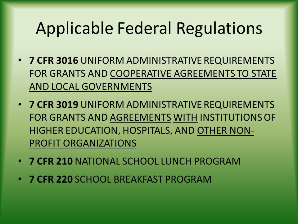 Applicable Federal Regulations 7 CFR 3016 UNIFORM ADMINISTRATIVE REQUIREMENTS FOR GRANTS AND COOPERATIVE AGREEMENTS TO STATE AND LOCAL GOVERNMENTS 7 CFR 3019 UNIFORM ADMINISTRATIVE REQUIREMENTS FOR GRANTS AND AGREEMENTS WITH INSTITUTIONS OF HIGHER EDUCATION, HOSPITALS, AND OTHER NON- PROFIT ORGANIZATIONS 7 CFR 210 NATIONAL SCHOOL LUNCH PROGRAM 7 CFR 220 SCHOOL BREAKFAST PROGRAM