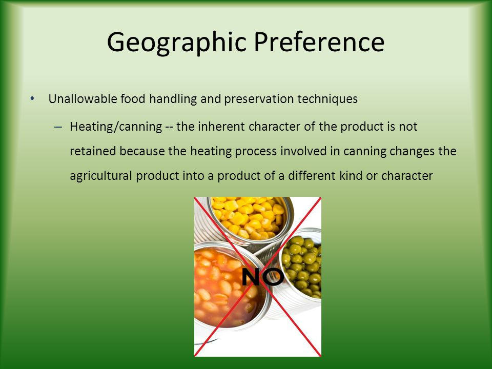 Unallowable food handling and preservation techniques – Heating/canning -- the inherent character of the product is not retained because the heating process involved in canning changes the agricultural product into a product of a different kind or character Geographic Preference
