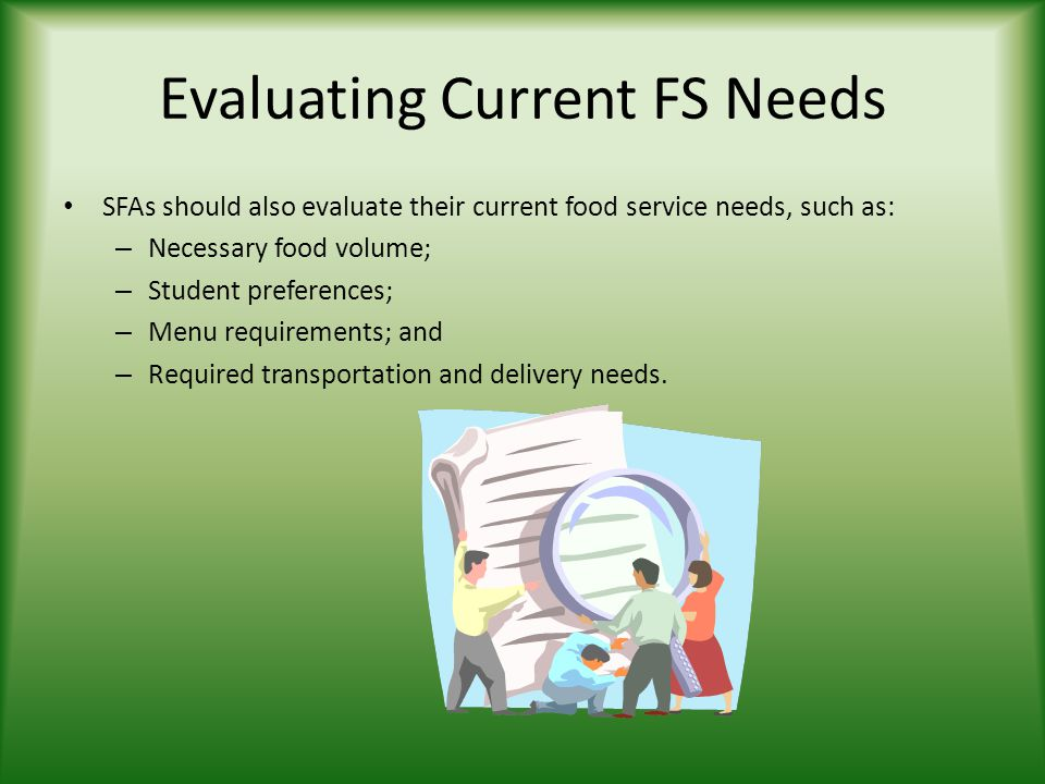 Evaluating Current FS Needs SFAs should also evaluate their current food service needs, such as: – Necessary food volume; – Student preferences; – Menu requirements; and – Required transportation and delivery needs.