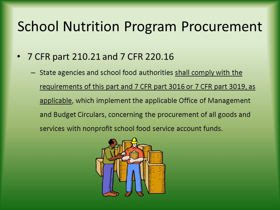 School Nutrition Program Procurement 7 CFR part and 7 CFR – State agencies and school food authorities shall comply with the requirements of this part and 7 CFR part 3016 or 7 CFR part 3019, as applicable, which implement the applicable Office of Management and Budget Circulars, concerning the procurement of all goods and services with nonprofit school food service account funds.