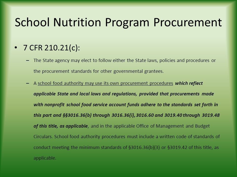 School Nutrition Program Procurement 7 CFR (c): – The State agency may elect to follow either the State laws, policies and procedures or the procurement standards for other governmental grantees.
