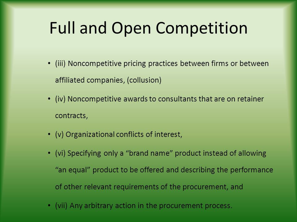 Full and Open Competition (iii) Noncompetitive pricing practices between firms or between affiliated companies, (collusion) (iv) Noncompetitive awards to consultants that are on retainer contracts, (v) Organizational conflicts of interest, (vi) Specifying only a brand name product instead of allowing an equal product to be offered and describing the performance of other relevant requirements of the procurement, and (vii) Any arbitrary action in the procurement process.