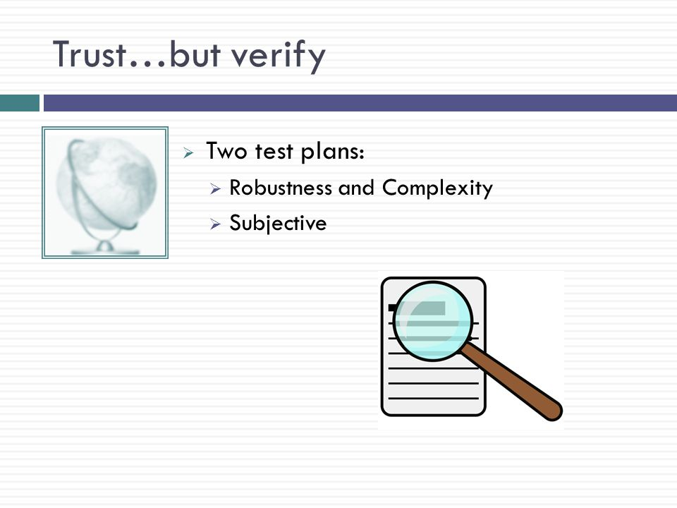 Trust…but verify  Two test plans:  Robustness and Complexity  Subjective