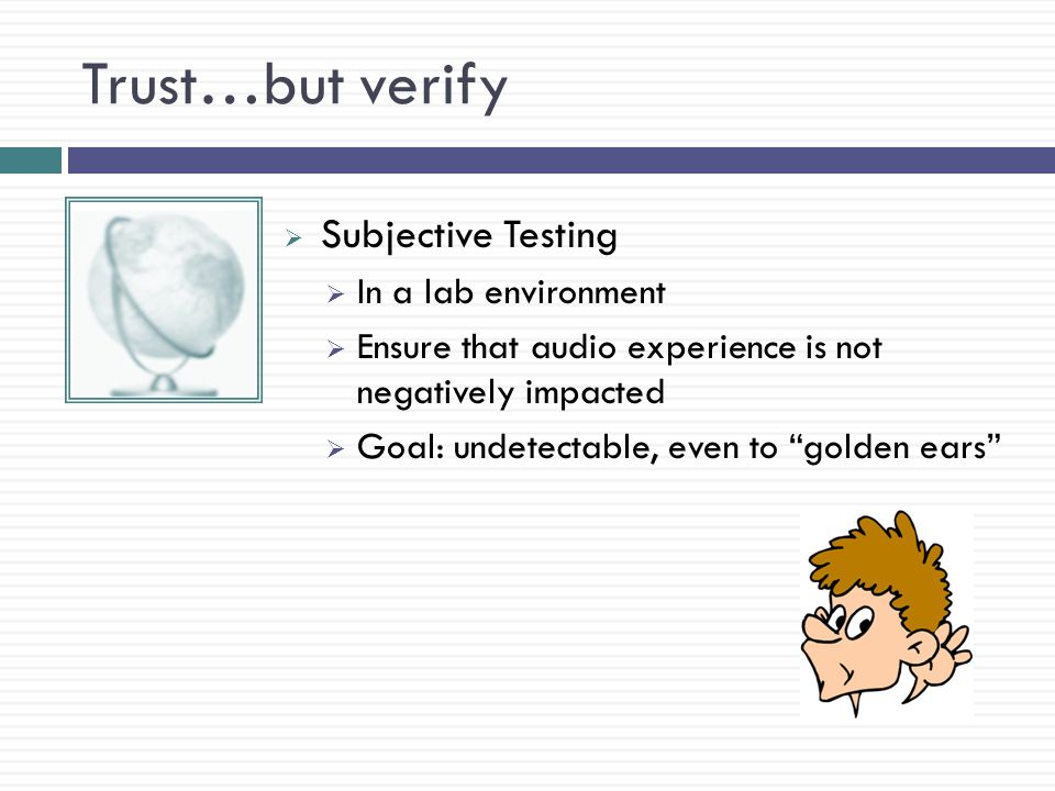 Trust…but verify  Subjective Testing  In a lab environment  Ensure that audio experience is not negatively impacted  Goal: undetectable, even to golden ears