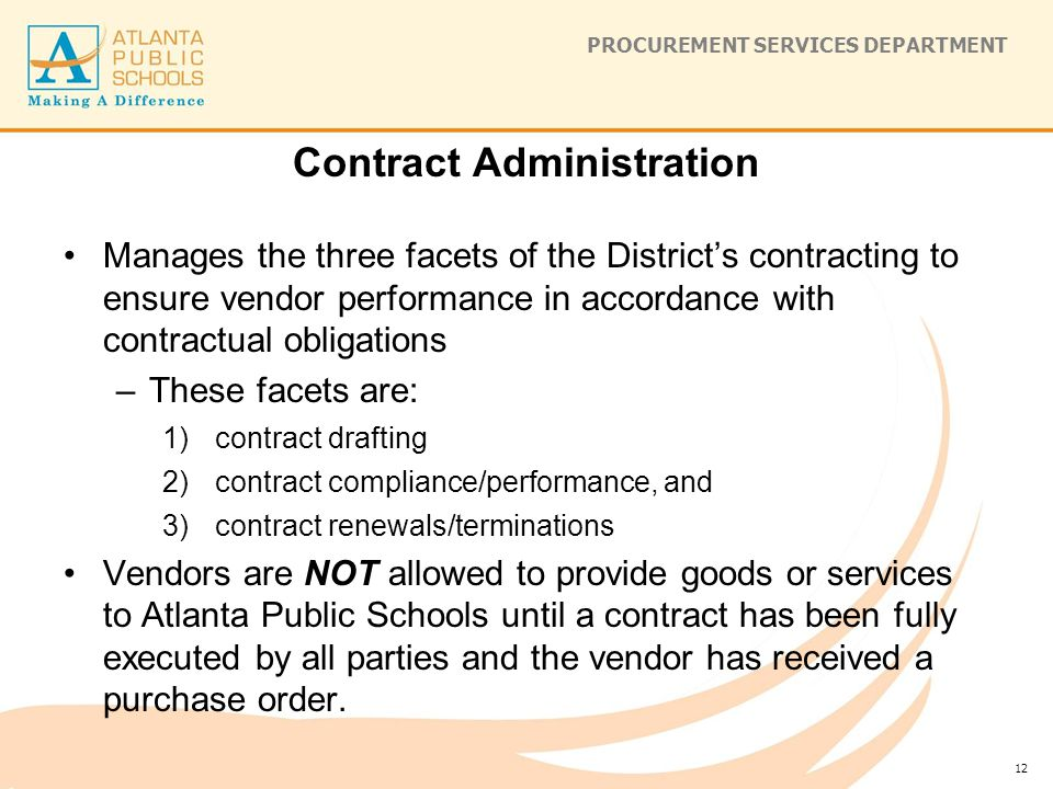 PROCUREMENT SERVICES DEPARTMENT Contract Administration Manages the three facets of the District's contracting to ensure vendor performance in accordance with contractual obligations –These facets are: 1)contract drafting 2)contract compliance/performance, and 3)contract renewals/terminations Vendors are NOT allowed to provide goods or services to Atlanta Public Schools until a contract has been fully executed by all parties and the vendor has received a purchase order.
