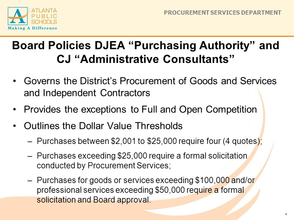 PROCUREMENT SERVICES DEPARTMENT Board Policies DJEA Purchasing Authority and CJ Administrative Consultants Governs the District's Procurement of Goods and Services and Independent Contractors Provides the exceptions to Full and Open Competition Outlines the Dollar Value Thresholds –Purchases between $2,001 to $25,000 require four (4 quotes); –Purchases exceeding $25,000 require a formal solicitation conducted by Procurement Services; –Purchases for goods or services exceeding $100,000 and/or professional services exceeding $50,000 require a formal solicitation and Board approval.