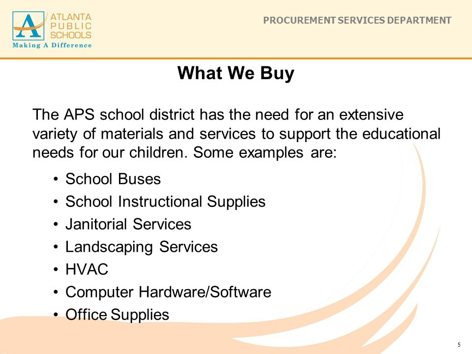 PROCUREMENT SERVICES DEPARTMENT What We Buy The APS school district has the need for an extensive variety of materials and services to support the educational needs for our children.