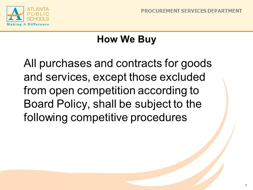 PROCUREMENT SERVICES DEPARTMENT How We Buy All purchases and contracts for goods and services, except those excluded from open competition according to Board Policy, shall be subject to the following competitive procedures 6