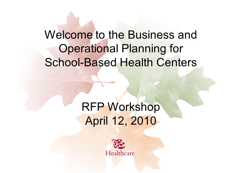Welcome to the Business and Operational Planning for School-Based Health Centers RFP Workshop April 12, 2010