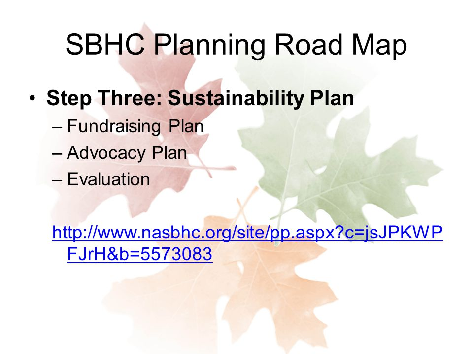 SBHC Planning Road Map Step Three: Sustainability Plan –Fundraising Plan –Advocacy Plan –Evaluation   c=jsJPKWP FJrH&b=