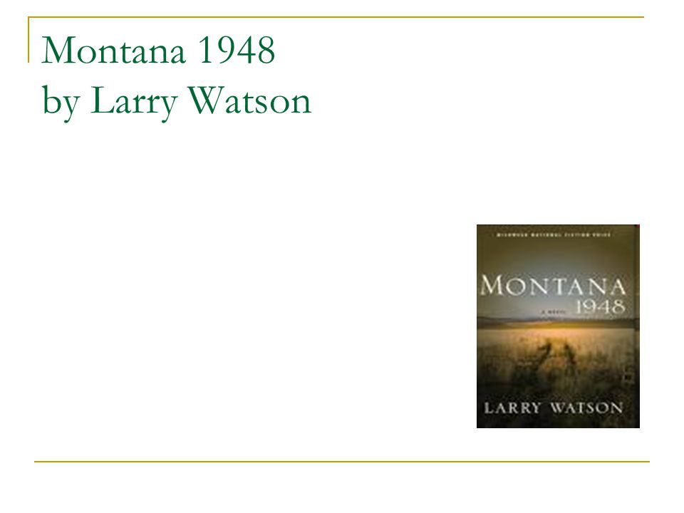 an analysis of montana 1948 by larry watson Montana 1948 is an intriguing novel written by larry watson montana 1948 is a novel based on a 12 year old boy named david hayden whose story is being told in 1st person perspective he is an adult, however he tells the story as he saw it from when he was 12 years old.
