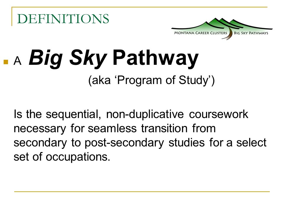 DEFINITIONS A Big Sky Pathway (aka 'Program of Study') Is the sequential, non-duplicative coursework necessary for seamless transition from secondary to post-secondary studies for a select set of occupations.