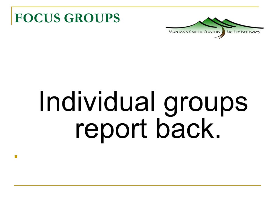 FOCUS GROUPS Individual groups report back.