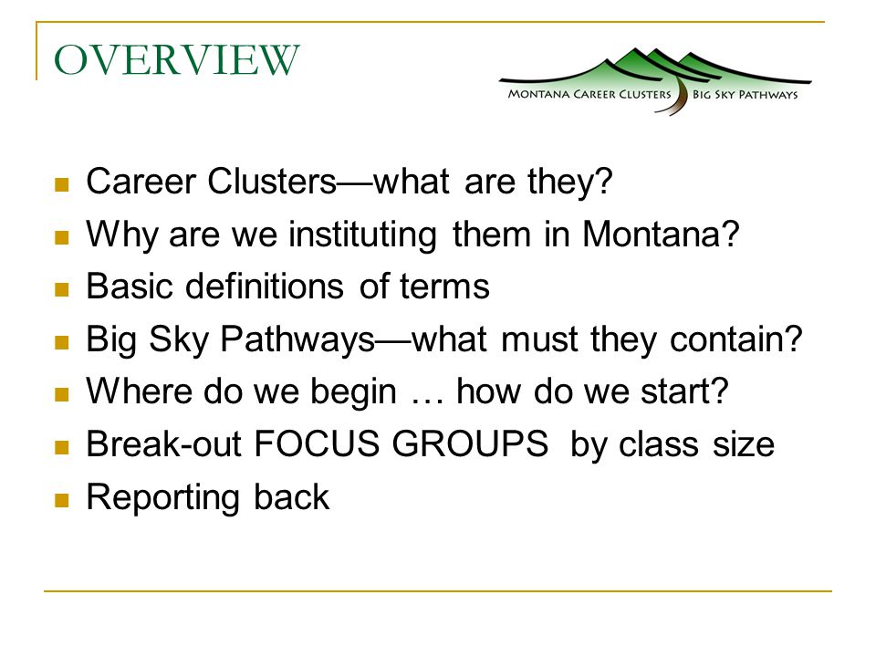 OVERVIEW Career Clusters—what are they. Why are we instituting them in Montana.