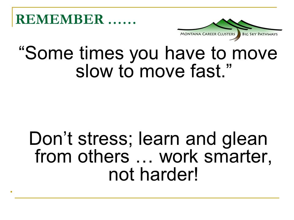 REMEMBER …… Some times you have to move slow to move fast. Don't stress; learn and glean from others … work smarter, not harder!