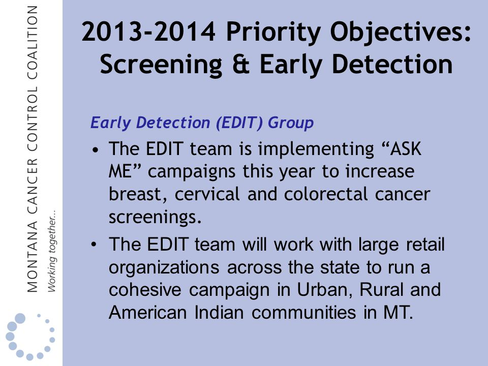 Priority Objectives: Screening & Early Detection Early Detection (EDIT) Group The EDIT team is implementing ASK ME campaigns this year to increase breast, cervical and colorectal cancer screenings.
