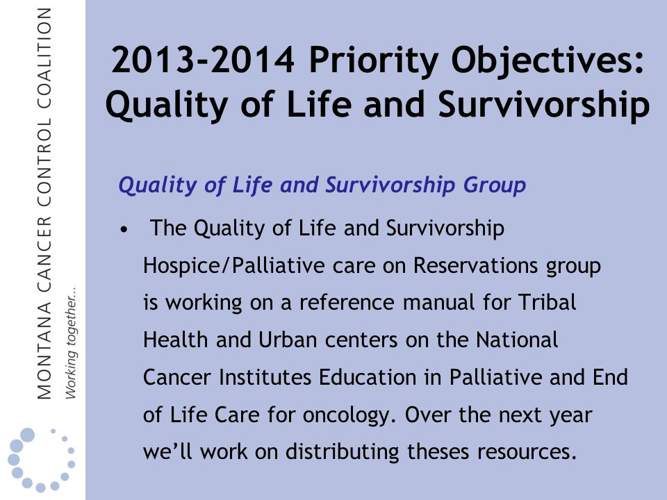 Priority Objectives: Quality of Life and Survivorship Quality of Life and Survivorship Group The Quality of Life and Survivorship Hospice/Palliative care on Reservations group is working on a reference manual for Tribal Health and Urban centers on the National Cancer Institutes Education in Palliative and End of Life Care for oncology.