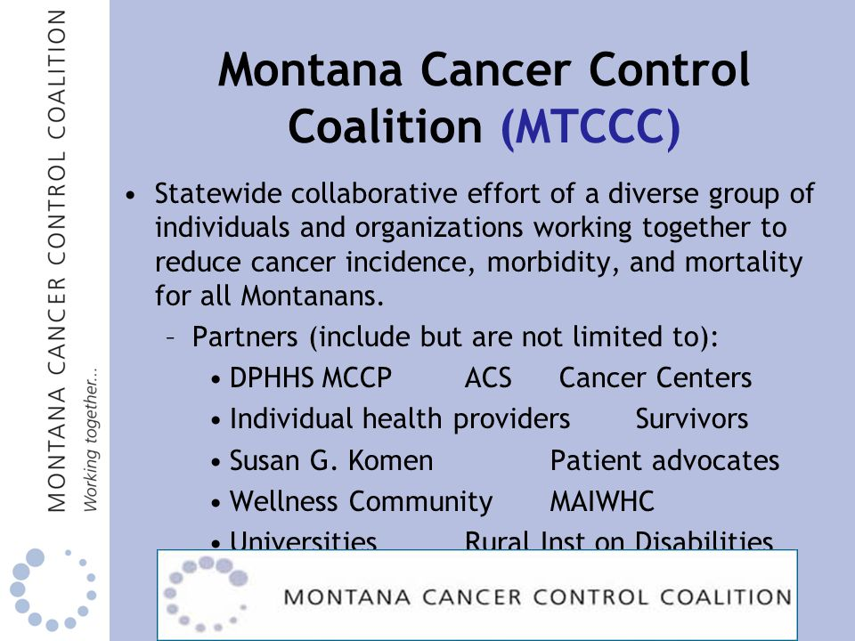 Montana Cancer Control Coalition (MTCCC) Statewide collaborative effort of a diverse group of individuals and organizations working together to reduce cancer incidence, morbidity, and mortality for all Montanans.