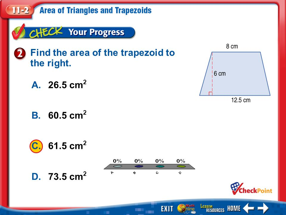 1.A 2.B 3.C 4.D Example 2 A.26.5 cm 2 B.60.5 cm 2 C.61.5 cm 2 D.73.5 cm 2 Find the area of the trapezoid to the right.